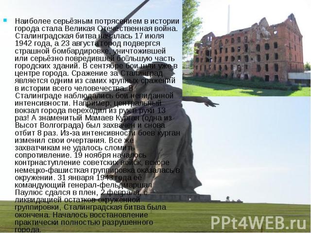 Наиболее серьёзным потрясением в истории города стала Великая Отечественная война. Сталинградская битва началась 17 июля 1942 года, а 23 августа город подвергся страшной бомбардировке, уничтожившей или серьёзно повредившей бо льшую часть городских з…