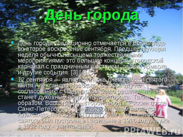 День города День города традиционно отмечается в Волгограде во второе воскресенье сентября. Предшествующая неделя обычно насыщена торжественными мероприятиями: это большие концерты, городской карнавал с праздничным шествием, салют, ярмарка и другие …