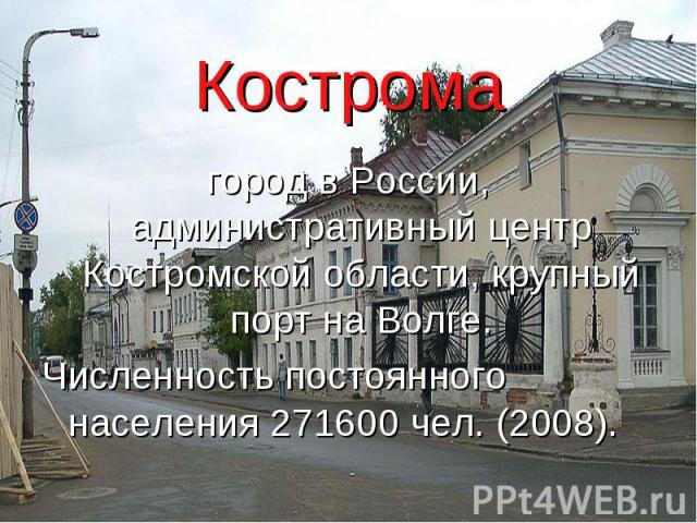 Кострома город в России, административный центр Костромской области, крупный порт на Волге. Численность постоянного населения 271600 чел. (2008).