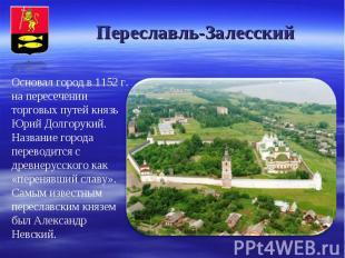 Переславль-Залесский Основал город в 1152 г. на пересечении торговых путей князь