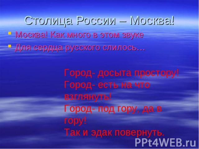 Столица России – Москва! Москва! Как много в этом звуке Для сердца русского слилось… Город- досыта простору! Город- есть на что взглянуть! Город- под гору, да в гору! Так и эдак повернуть.