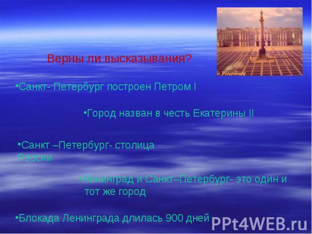 Верны ли высказывания? Санкт- Петербург построен Петром I Город назван в честь Екатерины II Санкт –Петербург- столица России Ленинград и Санкт–Петербург- это один и тот же город Блокада Ленинграда длилась 900 дней