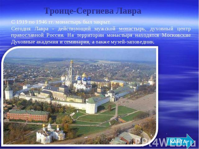 Троице-Сергиева Лавра С 1919 по 1946 гг. монастырь был закрыт. Сегодня Лавра - действующий мужской монастырь, духовный центр православной России. На территории монастыря находятся Московские Духовные академия и семинария, а также музей-заповедник.