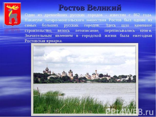 Ростов Великий Один из древнейших русских городов - известен с 862 года. Накануне татаро-монгольского нашествия Ростов был одним из самых больших русских городов. Здесь шло каменное строительство, велось летописание, переписывались книги. Значительн…