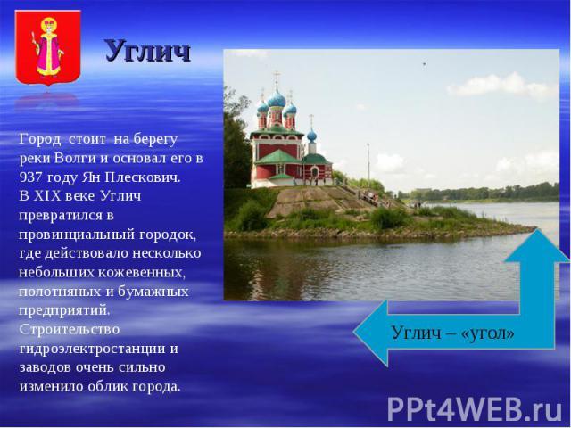 Углич Город стоит на берегу реки Волги и основал его в 937 году Ян Плескович. В XIX веке Углич превратился в провинциальный городок, где действовало несколько небольших кожевенных, полотняных и бумажных предприятий. Строительство гидроэлектростанции…