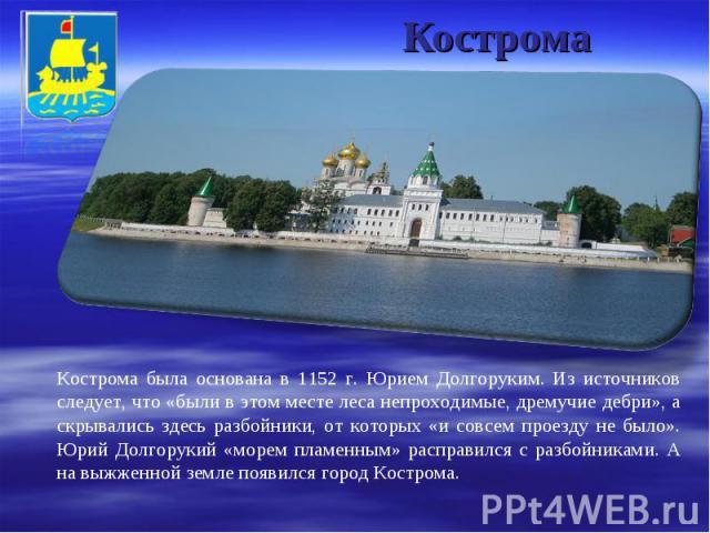 Кострома Кострома была основана в 1152 г. Юрием Долгоруким. Из источников следует, что «были в этом месте леса непроходимые, дремучие дебри», а скрывались здесь разбойники, от которых «и совсем проезду не было». Юрий Долгорукий «морем пламенным» рас…