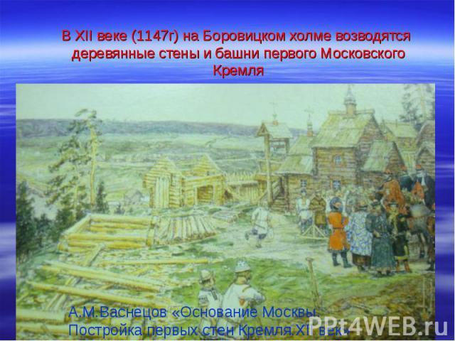 В XII веке (1147г) на Боровицком холме возводятся деревянные стены и башни первого Московского Кремля