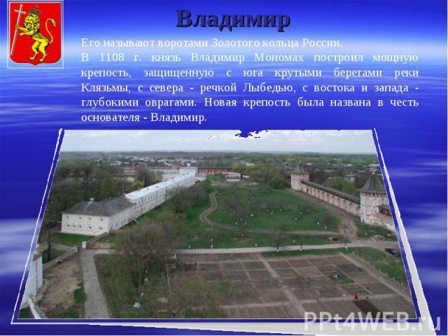 Владимир Его называют воротами Золотого кольца России. В 1108 г. князь Владимир Мономах построил мощную крепость, защищенную с юга крутыми берегами реки Клязьмы, с севера - речкой Лыбедью, с востока и запада - глубокими оврагами. Новая крепость была…