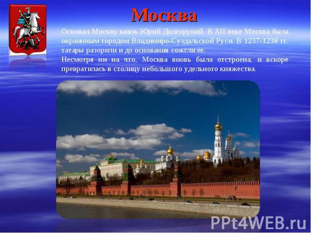 Москва Основал Москву князь Юрий Долгорукий. В XII веке Москва была окраинным городом Владимиро-Суздальской Руси. В 1237-1238 гг. татары разорили и до основания сожгли ее. Несмотря ни на что, Москва вновь была отстроена, и вскоре превратилась в стол…