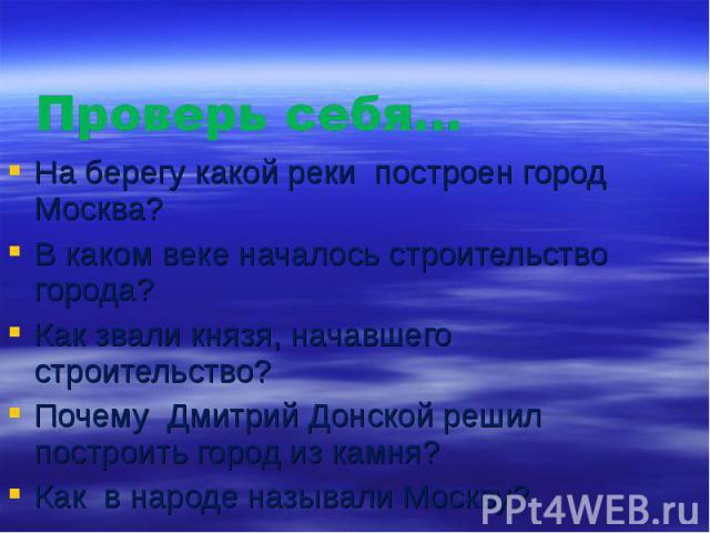 Проверь себя… На берегу какой реки построен город Москва? В каком веке началось строительство города? Как звали князя, начавшего строительство? Почему Дмитрий Донской решил построить город из камня? Как в народе называли Москву?