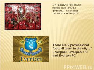 В Ливерпуле имеется 2 профессиональных футбольных команды, Ливерпуль и Эвертон.