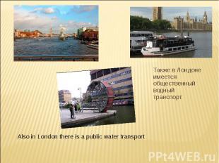 Также в Лондоне имеется общественный водный транспорт Also in London there is a