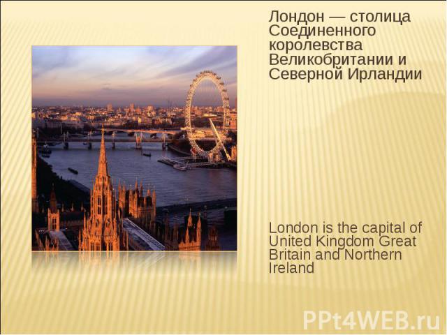 Лондон— столица Соединенного королевства Великобритании и Северной Ирландии London is the capital of United Kingdom Great Britain and Northern Ireland