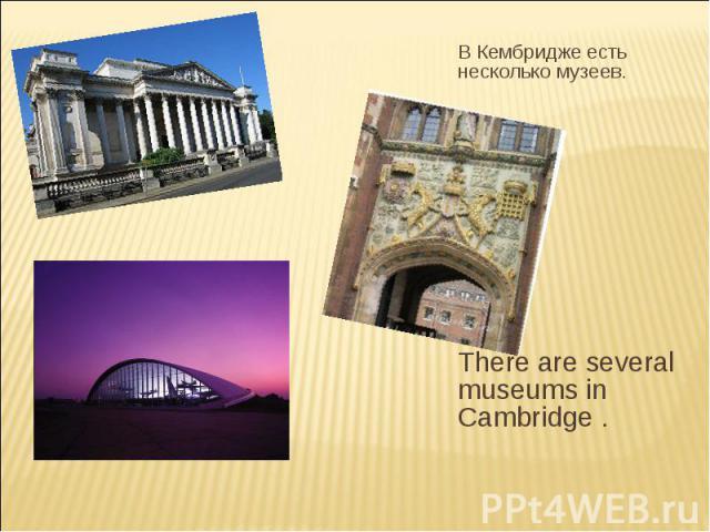В Кембридже есть несколько музеев. There are several museums in Cambridge .