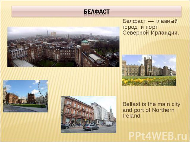 БелфастБелфаст — главный город и порт Северной Ирландии. Belfast is the main city and port of Northern Ireland.