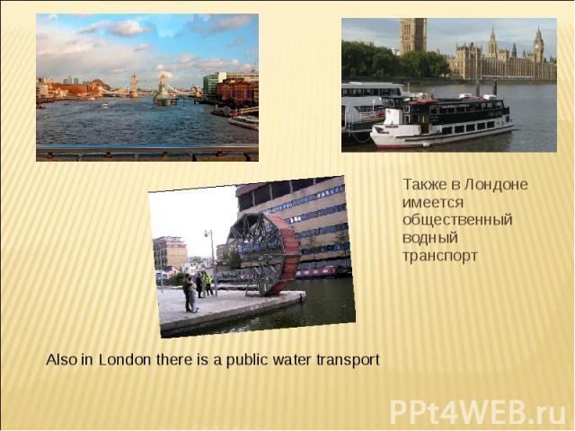 Также в Лондоне имеется общественный водный транспорт Also in London there is a public water transport