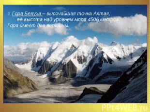 3. Гора Белуха – высочайшая точка Алтая, её высота над уровнем моря 4506 метров.