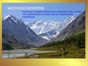 4. Катунский заповедник Половину площади заповедника занимают льды и скалы. Это