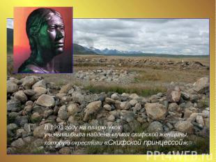 В 1993 году на плато Укок учёными была найдена мумия скифской женщины, которую о