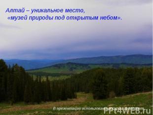 Алтай – уникальное место, «музей природы под открытым небом». В презентации испо