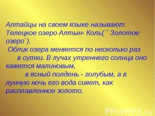 Алтайцы на своем языке называют Телецкое озеро Алтын- Коль( ` Золотое озеро`). О