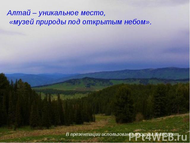 Алтай – уникальное место, «музей природы под открытым небом». В презентации использованы ресурсы Интернет