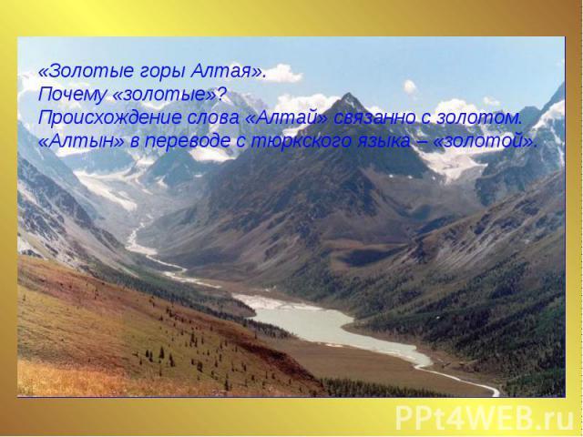 «Золотые горы Алтая». Почему «золотые»? Происхождение слова «Алтай» связанно с золотом. «Алтын» в переводе с тюркского языка – «золотой».