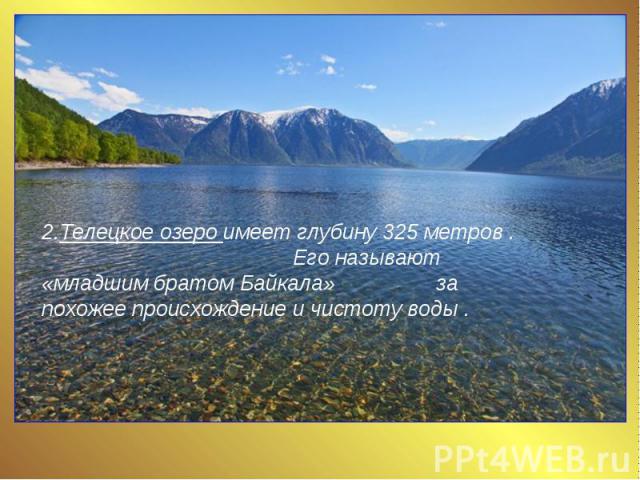 2.Телецкое озеро имеет глубину 325 метров . Его называют «младшим братом Байкала» за похожее происхождение и чистоту воды .