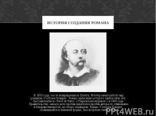 ИСТОРИЯ СОЗДАНИЯ РОМАНА В 1850 году, после возвращения из Египта, Флобер начал р