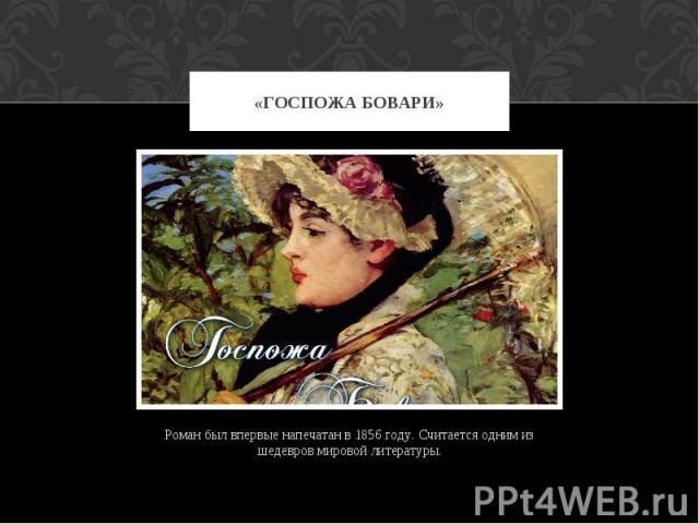 «ГОСПОЖА БОВАРИ» Роман был впервые напечатан в 1856 году. Считается одним из шедевров мировой литературы.