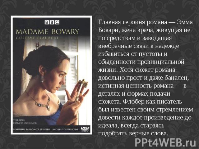 Главная героиня романа— Эмма Бовари, жена врача, живущая не по средствам и заводящая внебрачные связи в надежде избавиться от пустоты и обыденности провинциальной жизни. Хотя сюжет романа довольно прост и даже банален, истинная ценность романа— в …