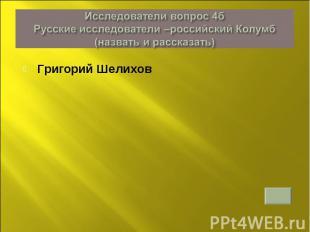Исследователи вопрос 4б Русские исследователи –российский Колумб (назвать и расс