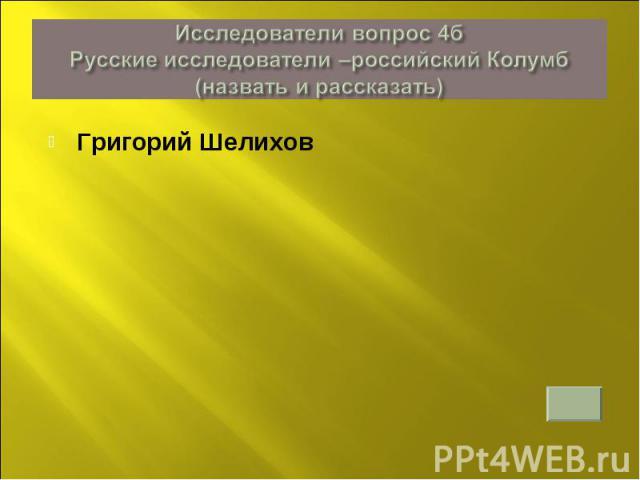 Исследователи вопрос 4б Русские исследователи –российский Колумб (назвать и рассказать)Григорий Шелихов