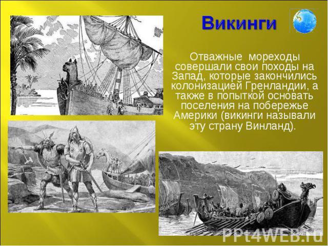 Викинги Отважные мореходы совершали свои походы на Запад, которые закончились колонизацией Гренландии, а также в попыткой основать поселения на побережье Америки (викинги называли эту страну Винланд).