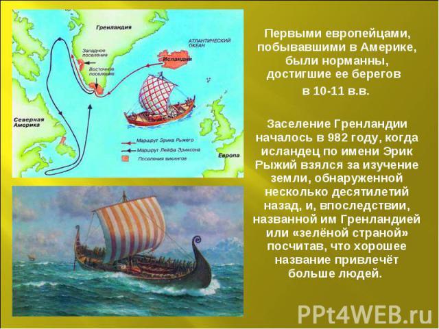 Первыми европейцами, побывавшими в Америке, были норманны, достигшие ее берегов в 10-11 в.в. Заселение Гренландии началось в 982 году, когда исландец по имени Эрик Рыжий взялся за изучение земли, обнаруженной несколько десятилетий назад, и, впоследс…