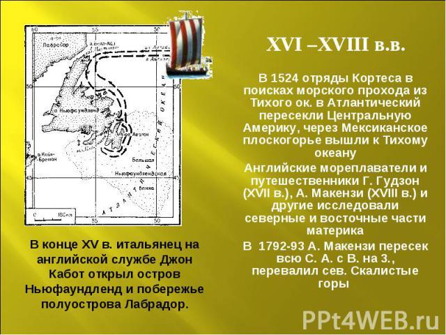 XVI –XVIII в.в. В 1524 отряды Кортеса в поисках морского прохода из Тихого ок. в Атлантический пересекли Центральную Америку, через Мексиканское плоскогорье вышли к Тихому океану Английские мореплаватели и путешественники Г. Гудзон (XVII в.), А. Мак…