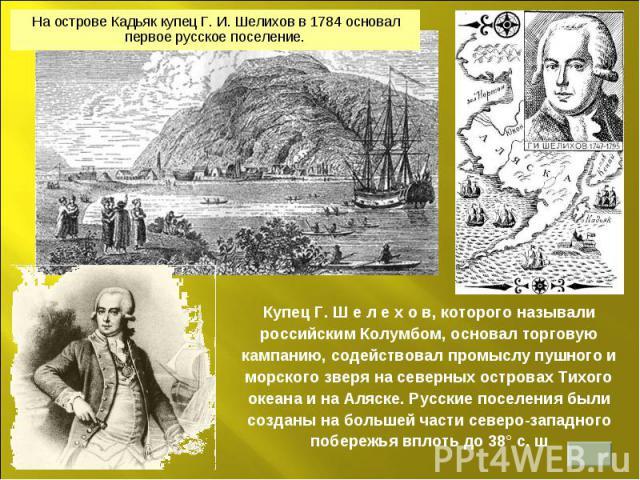 На острове Кадьяк купец Г. И. Шелихов в 1784 основал первое русское поселение. Купец Г. Ш е л е х о в, которого называли российским Колумбом, основал торговую кампанию, содействовал промыслу пушного и морского зверя на северных островах Тихого океан…