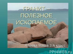 Гранит – Полезное ископаемое Алеева Маша 3 А класс