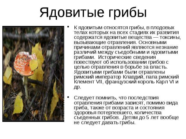 Ядовитые грибы К ядовитым относятся грибы, в плодовых телах которых на всех стадиях их развития содержатся ядовитые вещества — токсины, вызывающие отравления. Основными причинами отравлений являются незнание различий между съедобными и ядовитыми гри…