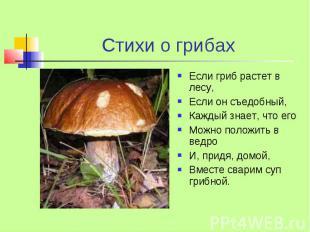 Стихи о грибах Если гриб растет в лесу, Если он съедобный, Каждый знает, что его