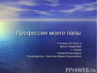 Профессия моего папы Ученицы 3Б класса МАОУ Лицей №4 г. Пермь Губиной Екатерины