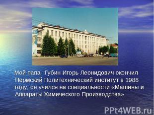 Мой папа- Губин Игорь Леонидович окончил Пермский Политехнический институт в 198
