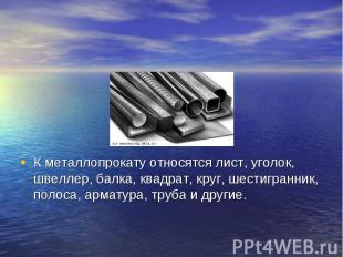 К металлопрокату относятся лист, уголок, швеллер, балка, квадрат, круг, шестигра