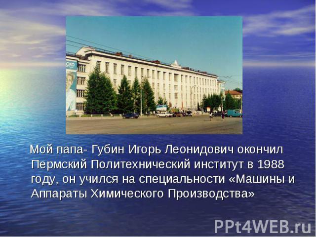 Мой папа- Губин Игорь Леонидович окончил Пермский Политехнический институт в 1988 году, он учился на специальности «Машины и Аппараты Химического Производства»