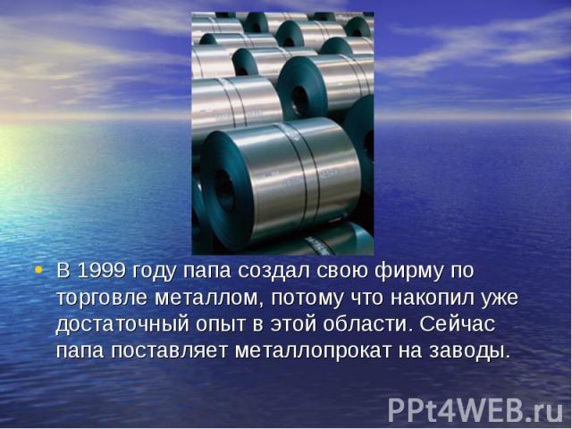В 1999 году папа создал свою фирму по торговле металлом, потому что накопил уже достаточный опыт в этой области. Сейчас папа поставляет металлопрокат на заводы.