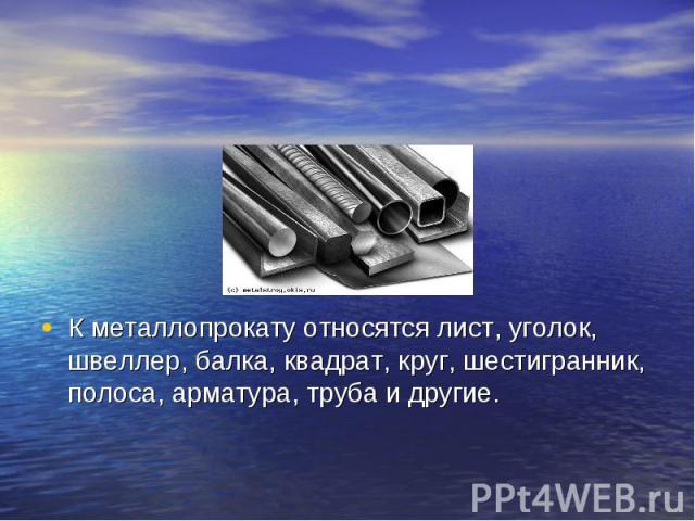 К металлопрокату относятся лист, уголок, швеллер, балка, квадрат, круг, шестигранник, полоса, арматура, труба и другие.