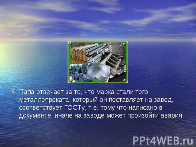 Папа отвечает за то, что марка стали того металлопроката, который он поставляет на завод, соответствует ГОСТу, т.е. тому что написано в документе, иначе на заводе может произойти авария.