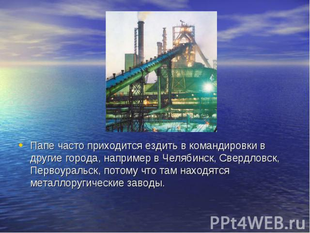 Папе часто приходится ездить в командировки в другие города, например в Челябинск, Свердловск, Первоуральск, потому что там находятся металлоругические заводы.