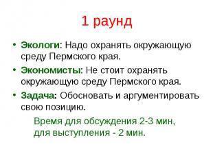 1 раундЭкологи: Надо охранять окружающую среду Пермского края. Экономисты: Не ст