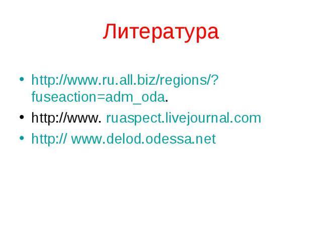 Литература http://www.ru.all.biz/regions/?fuseaction=adm_oda. http://www. ruaspect.livejournal.com http:// www.delod.odessa.net